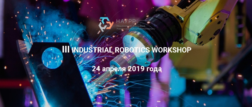 Третий семинар по промышленной робототехнике Industrial Robotics Workshop, 24 апреля 2019 года